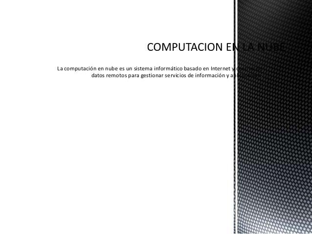 La computación en nube es un sistema informático basado en Internet y centros de datos remotos para gestionar servicios de...