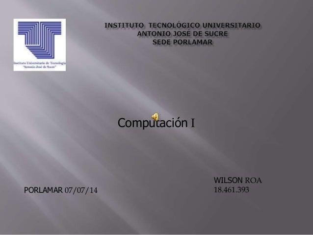 Computación I WILSON ROA 18.461.393PORLAMAR 07/07/14