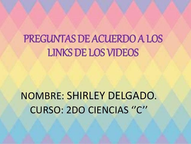 PREGUNTAS DE ACUERDO A LOS LINKS DE LOS VIDEOS NOMBRE: SHIRLEY DELGADO. CURSO: 2DO CIENCIAS ''C''