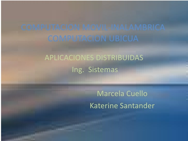 COMPUTACION MOVIL-INALAMBRICA COMPUTACION UBICUA<br />APLICACIONES DISTRIBUIDAS<br /> Ing.  Sistemas <br />Marcela Cuel...