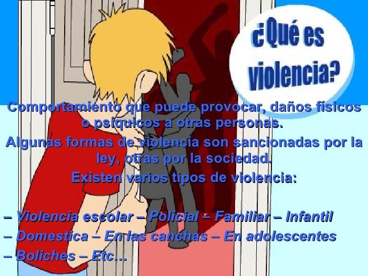 Comportamiento que puede provocar, daños físicos o psíquicos a otras personas.  Algunas formas de violencia son sancionada...