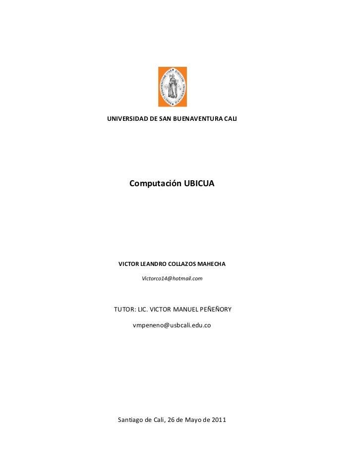 UNIVERSIDAD DE SAN BUENAVENTURA CALI      Computación UBICUA   VICTOR LEANDRO COLLAZOS MAHECHA          Victorco14@hotmail...