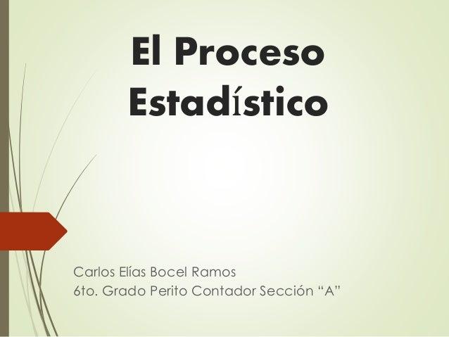 """El Proceso Estadístico Carlos Elías Bocel Ramos 6to. Grado Perito Contador Sección """"A"""""""