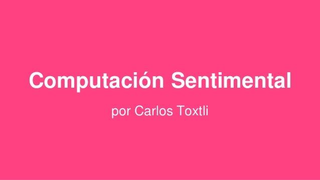 Computación Sentimental por Carlos Toxtli
