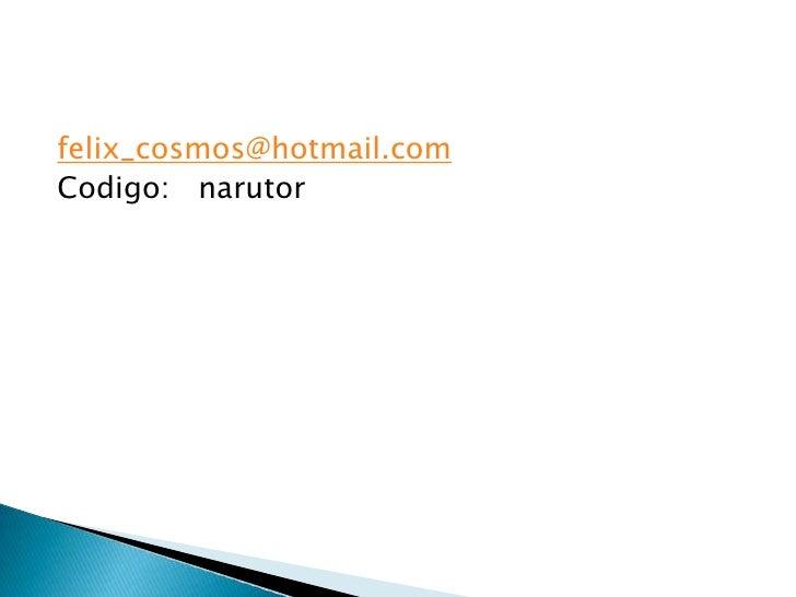 felix_cosmos@hotmail.com<br />Codigo:   narutor<br />