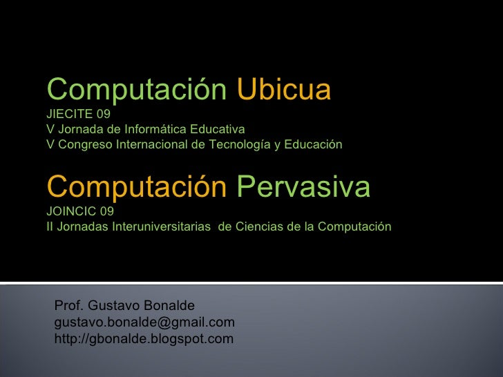 Prof. Gustavo Bonalde [email_address] http://gbonalde.blogspot.com Computación   Ubicua JIECITE 09  V Jornada de Informáti...