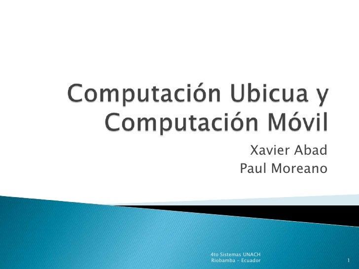ComputaciónUbicua y  ComputaciónMóvil<br />Xavier Abad<br />Paul Moreano<br />4to Sistemas UNACH<br />Riobamba - Ecuador<b...