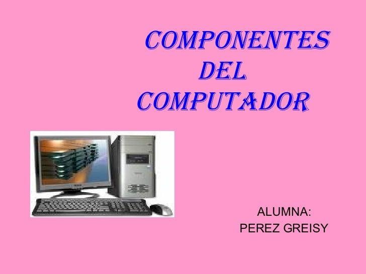 Componentes del Computador ALUMNA: PEREZ GREISY