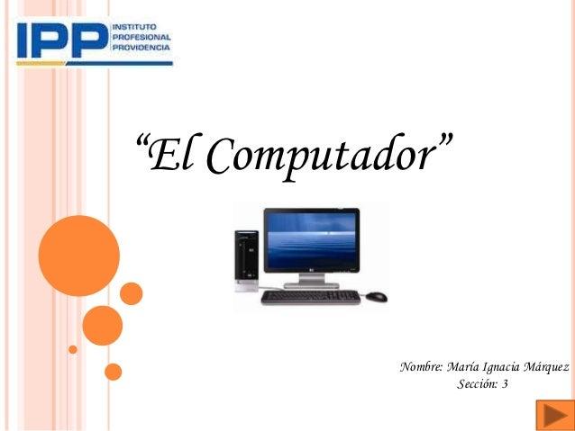 """""""El Computador""""            Nombre: María Ignacia Márquez                     Sección: 3"""