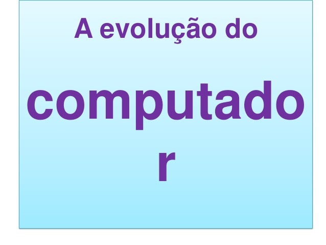 A evolução do  computado r