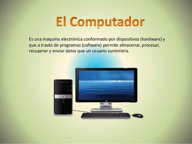 Es una maquina electrónica conformado por dispositivos (hardware) y que a través de programas (software) permite almacenar...