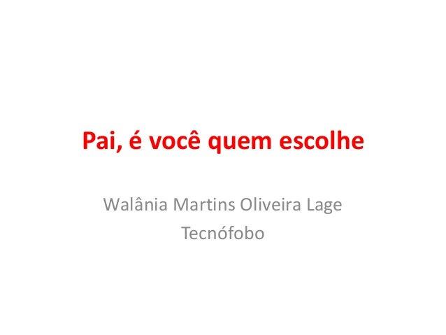 Pai, é você quem escolhe  Walânia Martins Oliveira Lage  Tecnófobo