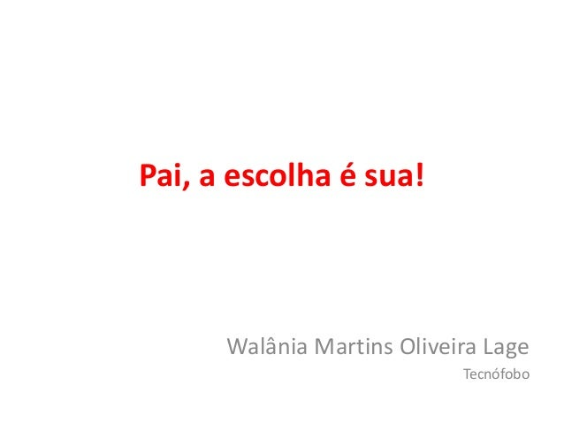 Pai, a escolha é sua!  Walânia Martins Oliveira Lage  Tecnófobo
