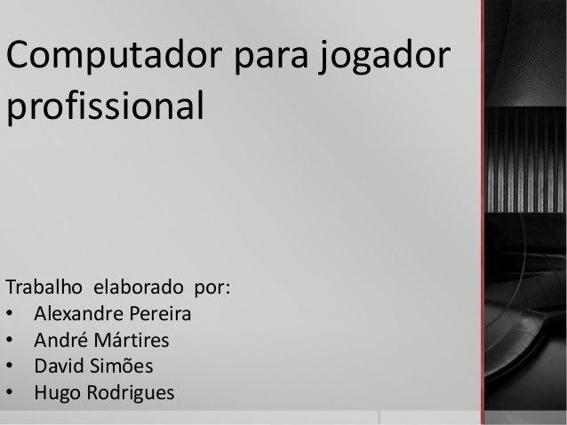 Computador para jogador profissional Trabalho elaborado por: • Alexandre Pereira • André Mártires • David Simões • Hugo Ro...