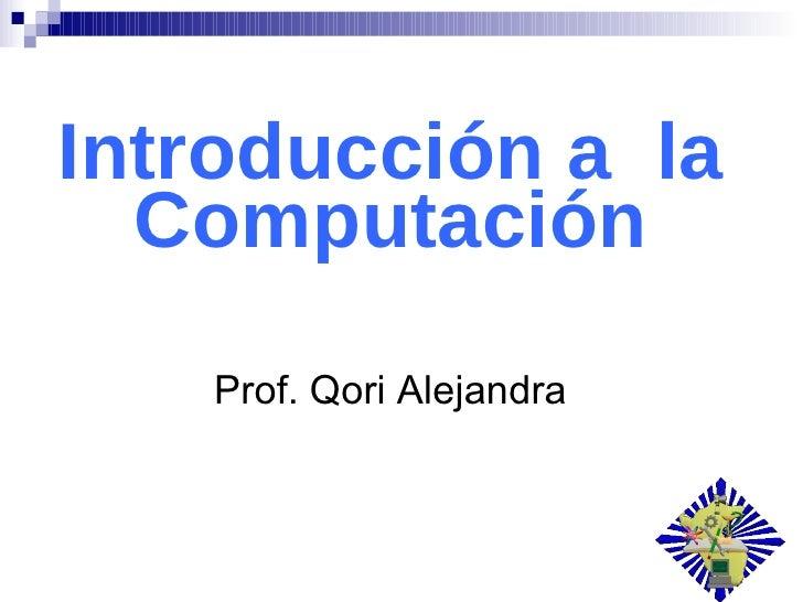 Introducción a  la Computación Prof. Qori Alejandra