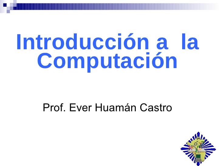 Introducción a  la Computación Prof. Ever Huamán Castro