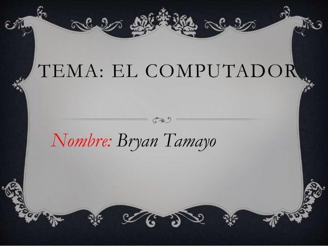 TEMA: EL COMPUTADOR Nombre: Bryan Tamayo