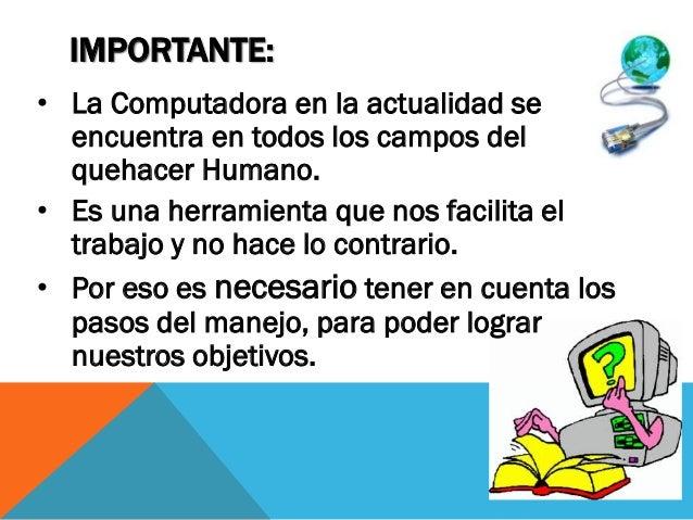 IMPORTANTE: • La Computadora en la actualidad se encuentra en todos los campos del quehacer Humano. • Es una herramienta q...