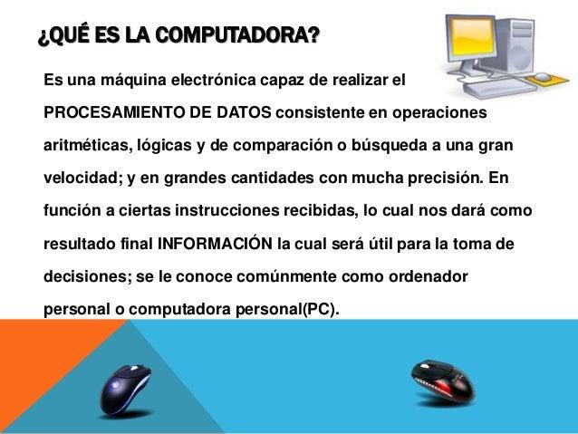 ¿QUÉ ES LA COMPUTADORA? Es una máquina electrónica capaz de realizar el PROCESAMIENTO DE DATOS consistente en operaciones ...