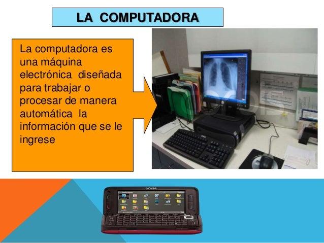 LA COMPUTADORA La computadora es una máquina electrónica diseñada para trabajar o procesar de manera automática la informa...