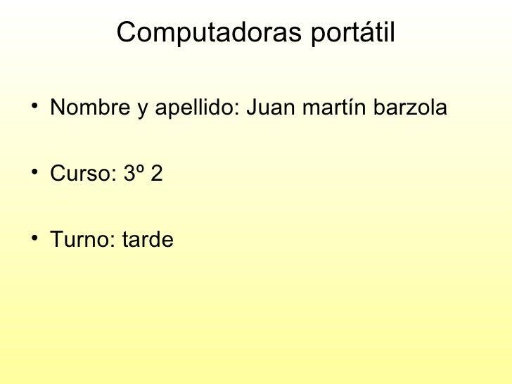 Computadoras portátil <ul><li>Nombre y apellido: Juan martín barzola </li></ul><ul><li>Curso: 3º 2 </li></ul><ul><li>Turno...