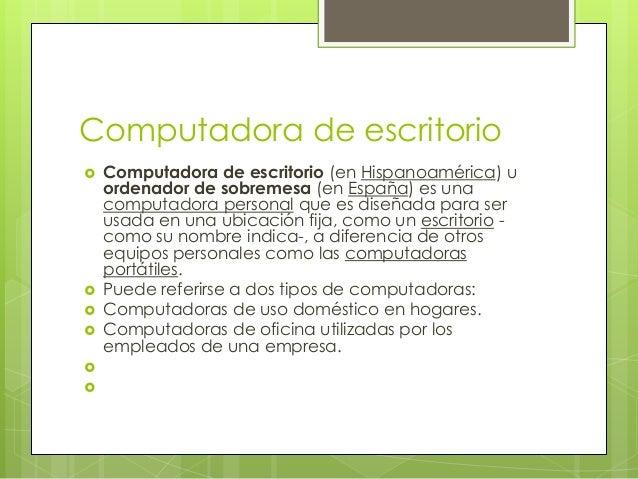 Computadora de escritorio   Computadora de escritorio (en Hispanoamérica) u    ordenador de sobremesa (en España) es una ...