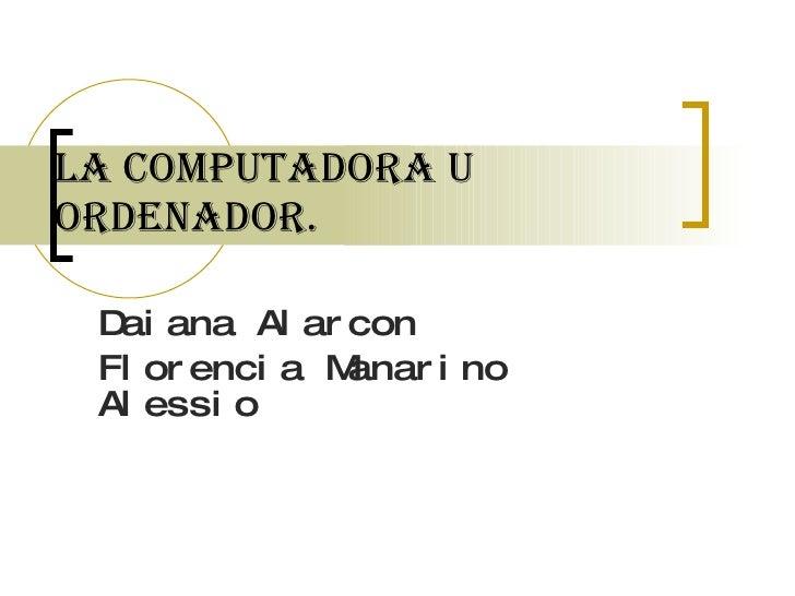 La computadora u ordenador. Daiana Alarcon Florencia Manarino Alessio