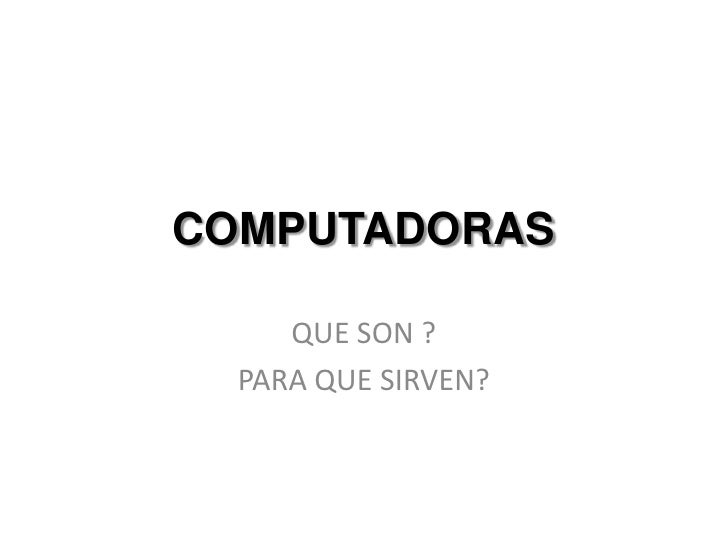 COMPUTADORAS<br />QUE SON ?<br />PARA QUE SIRVEN?<br />