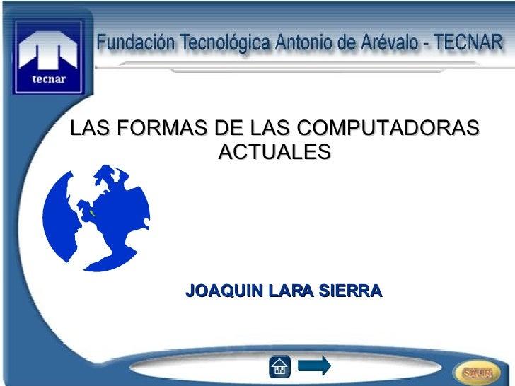 JOAQUIN LARA SIERRA LAS FORMAS DE LAS COMPUTADORAS ACTUALES