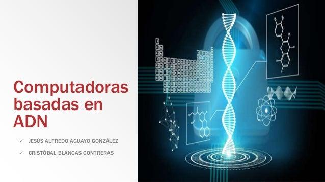 Computadoras basadas en ADN  JESÚS ALFREDO AGUAYO GONZÁLEZ  CRISTÓBAL BLANCAS CONTRERAS