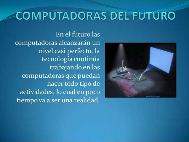 En el futuro lascomputadoras alcanzarán unnivel casi perfecto, latecnología continúatrabajando en lascomputadoras que pued...
