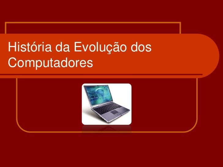História da Evolução dosComputadores