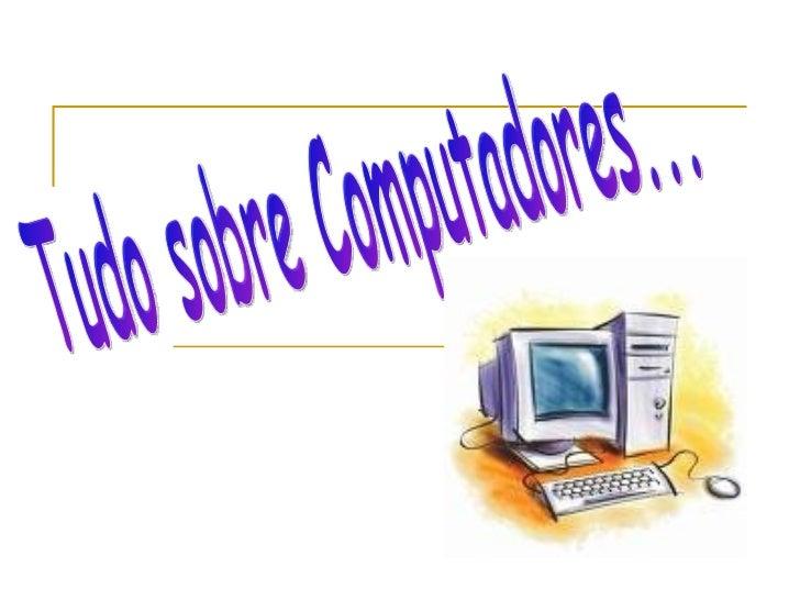 Tudo sobre Computadores...
