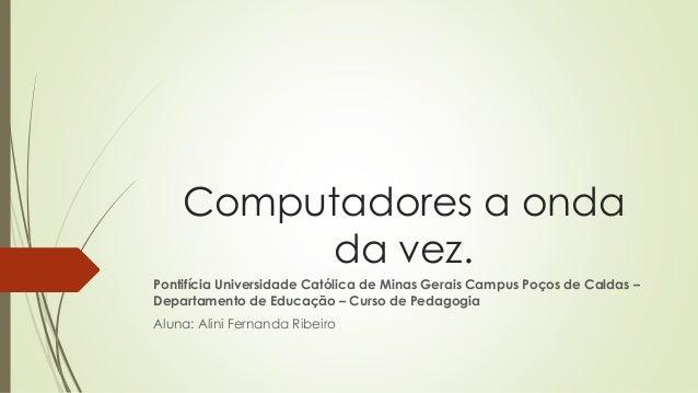 Computadores a onda da vez. Pontifícia Universidade Católica de Minas Gerais Campus Poços de Caldas – Departamento de Educ...