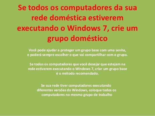 Se todos os computadores da sua rede doméstica estiverem executando o Windows 7, crie um grupo doméstico Você pode ajudar ...