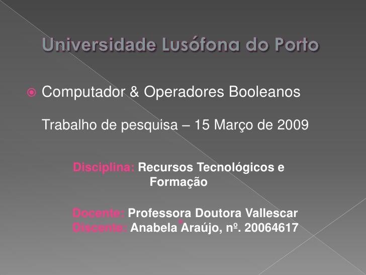 Universidade Lusófona do Porto<br />Computador & Operadores Booleanos Trabalho de pesquisa – 15 Março de 2009<br />Discipl...