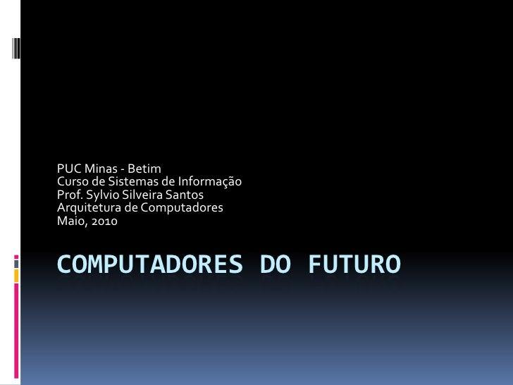 PUC Minas - Betim Curso de Sistemas de Informação Prof. Sylvio Silveira Santos Arquitetura de Computadores Maio, 2010   CO...