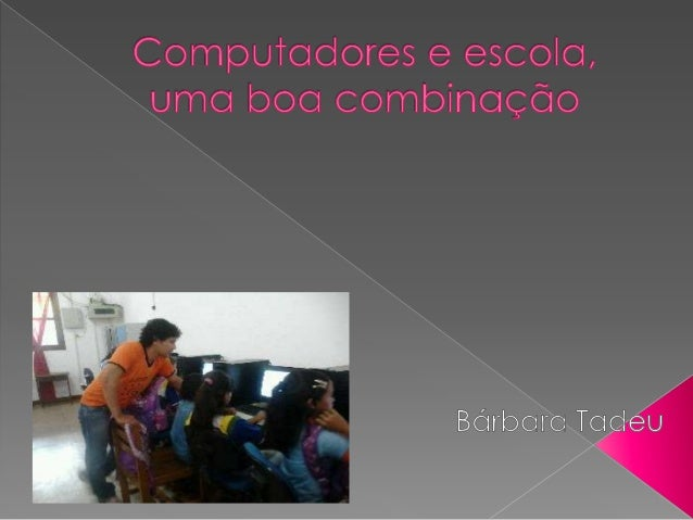  O computador dentro das escolas é uma ferramenta que irá auxiliar o professor no professo de ensino e aprendizagem dos e...
