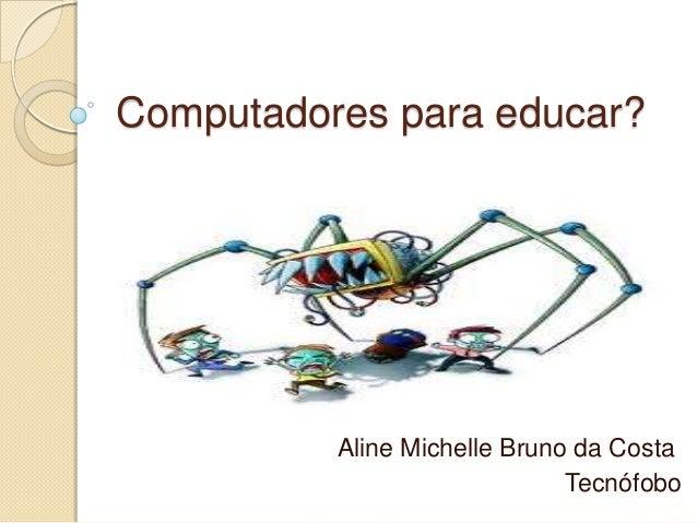 Computadores para educar?  Aline Michelle Bruno da Costa Tecnófobo
