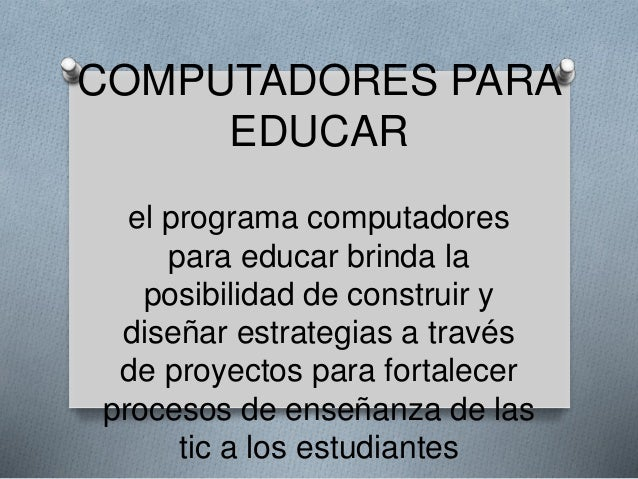COMPUTADORES PARA  EDUCAR  el programa computadores  para educar brinda la  posibilidad de construir y  diseñar estrategia...