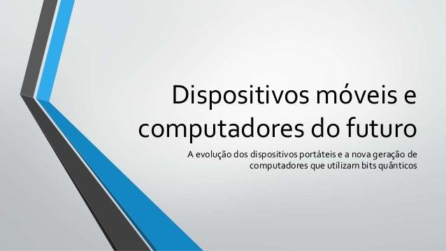 Dispositivos móveis e computadores do futuro A evolução dos dispositivos portáteis e a nova geração de computadores que ut...