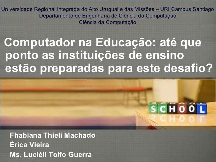 Computador na Educação: até que ponto as instituições de ensino estão preparadas para este desafio? Fhabiana Thieli Machad...