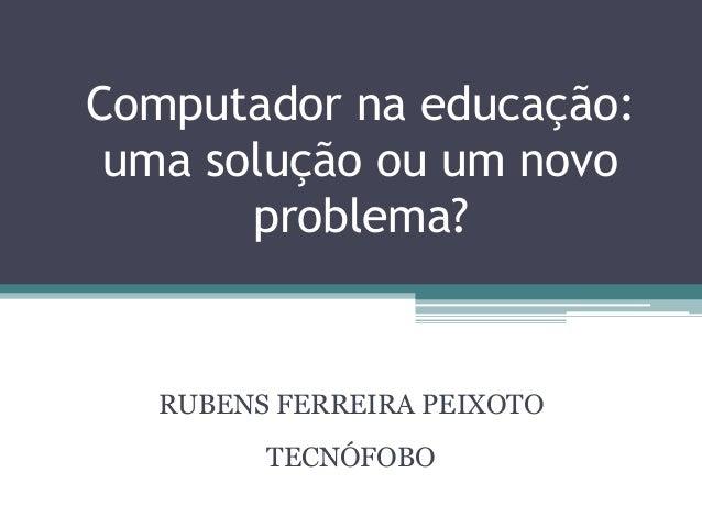 Computador na educação: uma solução ou um novo problema? RUBENS FERREIRA PEIXOTO TECNÓFOBO
