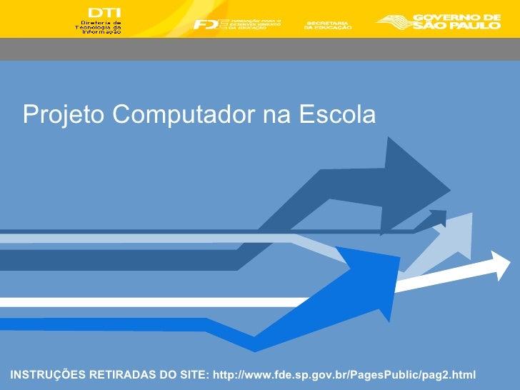 Projeto Computador na Escola INSTRUÇÕES RETIRADAS DO SITE: http://www.fde.sp.gov.br/PagesPublic/pag2.html