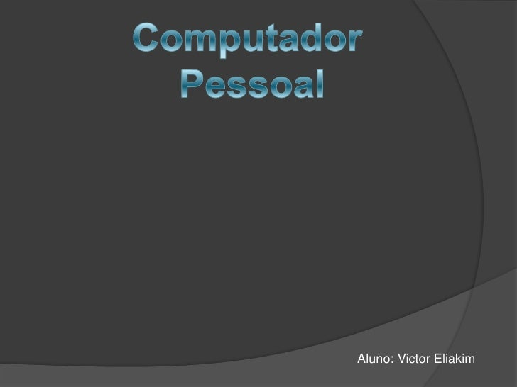 Computador <br />Pessoal<br />Aluno: Victor Eliakim<br />