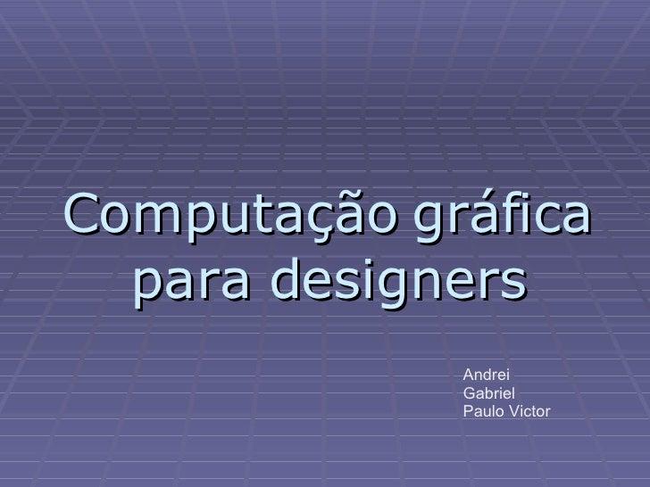 Computação gráfica para designers Andrei Gabriel Paulo Victor