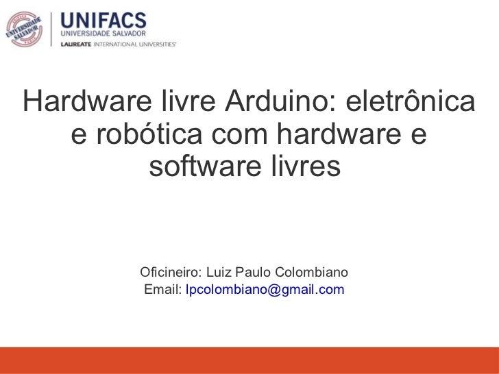Hardware livre Arduino: eletrônica e robótica com hardware e software livres  <ul><li>Oficineiro: Luiz Paulo Colombiano