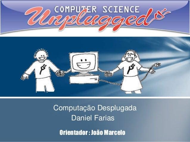 Computação Desplugada Daniel Farias Orientador : João Marcelo