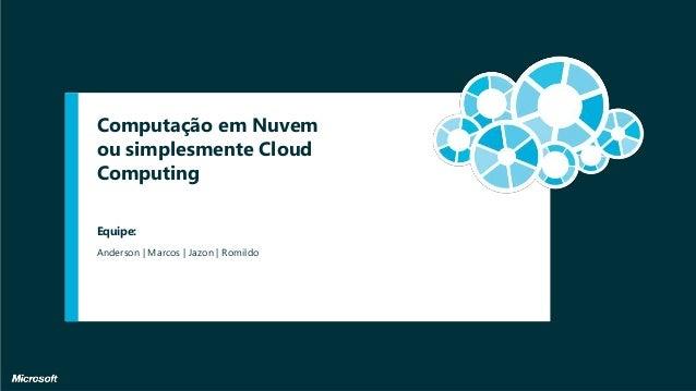 Computação em Nuvem ou simplesmente Cloud Computing Anderson | Marcos | Jazon | Romildo Equipe: