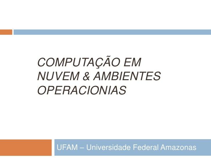 COMPUTAÇÃO EMNUVEM & AMBIENTESOPERACIONIAS  UFAM – Universidade Federal Amazonas